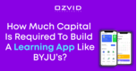 How Much Capital Is Required To Build A Learning App Like BYJU's?