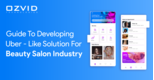 A Comprehensive Guide to developing Uber-like Solution for Beauty Salon Industry